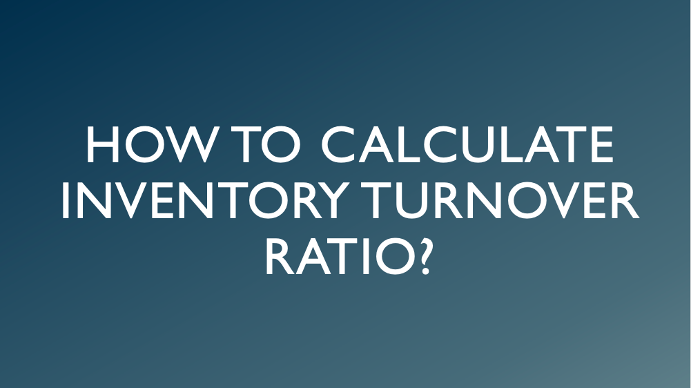 How to Calculate Inventory Turnover Ratio?